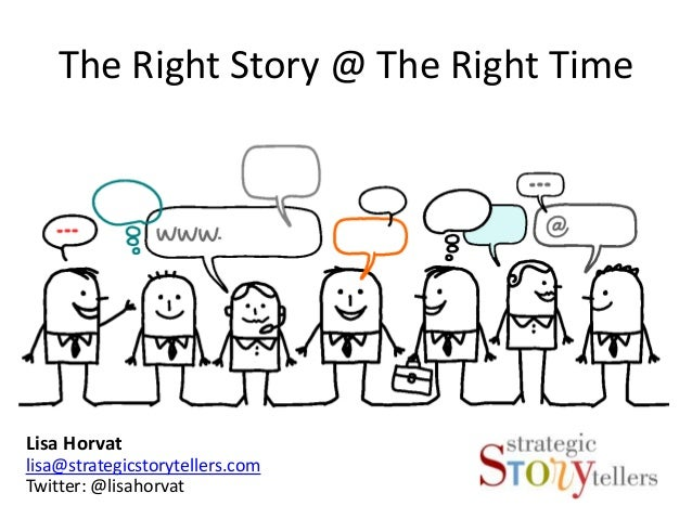 The Right Story @ The Right TimeLisa Horvatlisa@strategicstorytellers.comTwitter: @lisahorvat