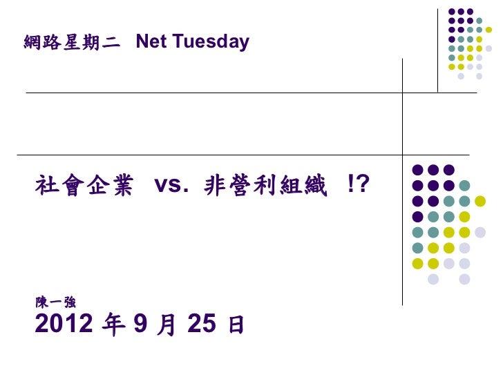 網路星期二 Net Tuesday社會企業 vs. 非營利組織 !?陳一強2012 年 9 月 25 日