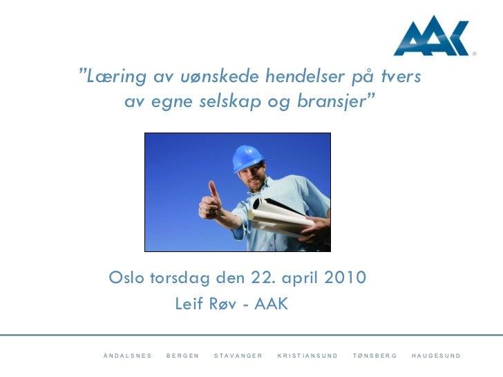 """"""" Læring av uønskede hendelser på tvers av egne selskap og bransjer"""" Oslo torsdag den 22. april 2010 Leif Røv - AAK"""