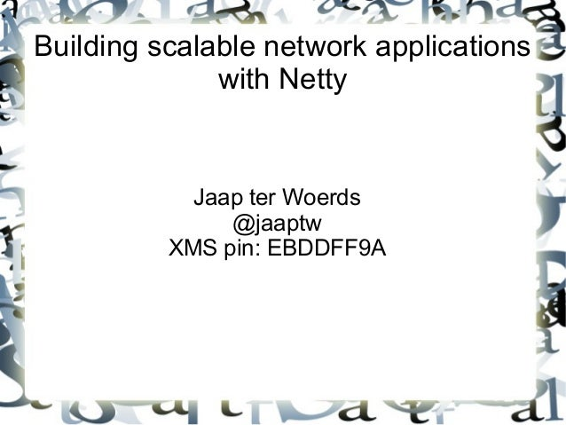 Building scalable network applications with Netty  Jaap ter Woerds @jaaptw XMS pin: EBDDFF9A
