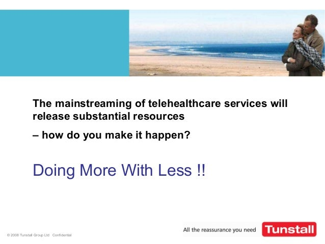 © 2008 Tunstall Group Ltd ConfidentialThe mainstreaming of telehealthcare services willrelease substantial resources– how ...