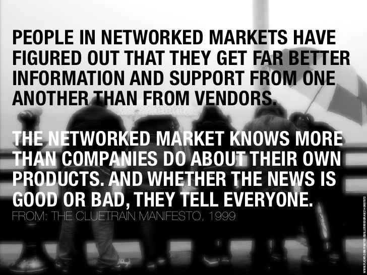 PEOPLE IN NETWORKED MARKETS HAVE FIGURED OUT THAT THEY GET FAR BETTER INFORMATION AND SUPPORT FROM ONE ANOTHER THAN FROM V...