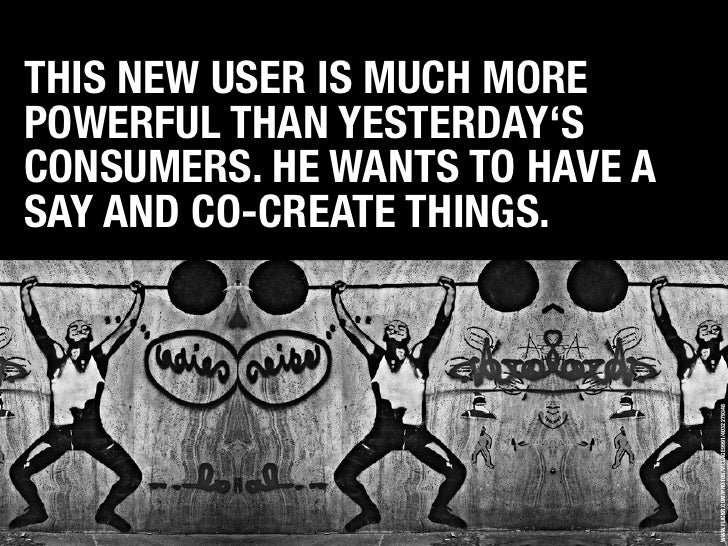 THIS NEW USER IS MUCH MORE POWERFUL THAN YESTERDAY'S CONSUMERS. HE WANTS TO HAVE A SAY AND CO-CREATE THINGS.              ...