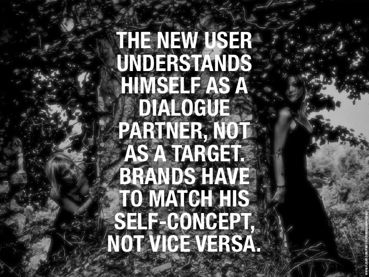THE NEW USER  UNDERSTANDS   HIMSELF AS A     DIALOGUE  PARTNER, NOT   AS A TARGET.  BRANDS HAVE  TO MATCH HIS  SELF-CONCEP...