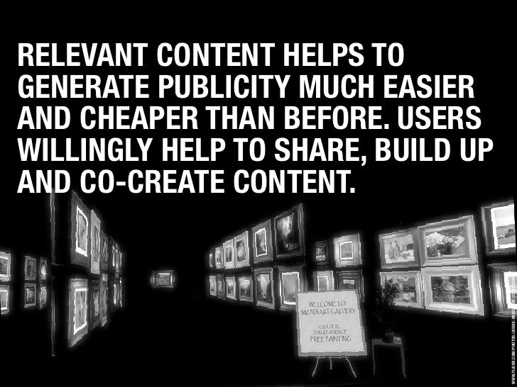RELEVANT CONTENT HELPS TO GENERATE PUBLICITY MUCH EASIER AND CHEAPER THAN BEFORE. USERS WILLINGLY HELP TO SHARE, BUILD UP ...