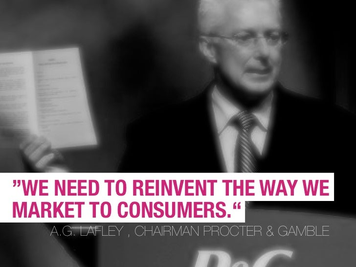 """WE NEED TO REINVENT THE WAY WE MARKET TO CONSUMERS.""    A.G. LAFLEY , CHAIRMAN PROCTER & GAMBLE"