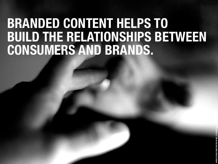 BRANDED CONTENT HELPS TO BUILD THE RELATIONSHIPS BETWEEN CONSUMERS AND BRANDS.                                       WWW.F...