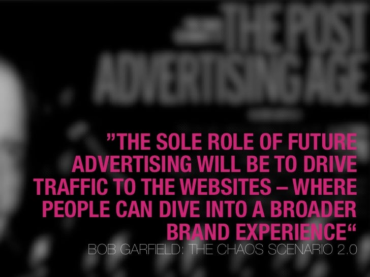 """THE SOLE ROLE OF FUTURE     ADVERTISING WILL BE TO DRIVE TRAFFIC TO THE WEBSITES – WHERE  PEOPLE CAN DIVE INTO A BROADER ..."