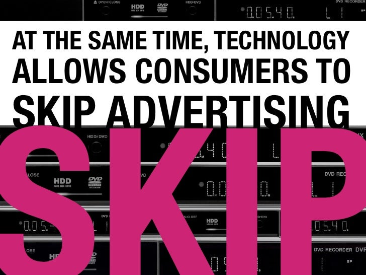 AT THE SAME TIME, TECHNOLOGY ALLOWS CONSUMERS TO SKIP ADVERTISING