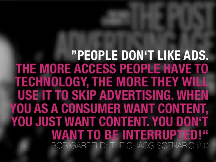 """""""PEOPLE DON'T LIKE ADS.  THE MORE ACCESS PEOPLE HAVE TO  TECHNOLOGY, THE MORE THEY WILL  USE IT TO SKIP ADVERTISING. WHEN ..."""