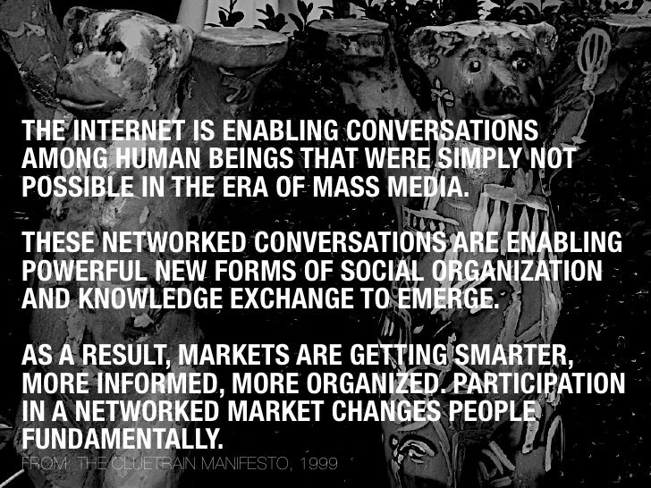 THE INTERNET IS ENABLING CONVERSATIONS AMONG HUMAN BEINGS THAT WERE SIMPLY NOT POSSIBLE IN THE ERA OF MASS MEDIA. THESE NE...