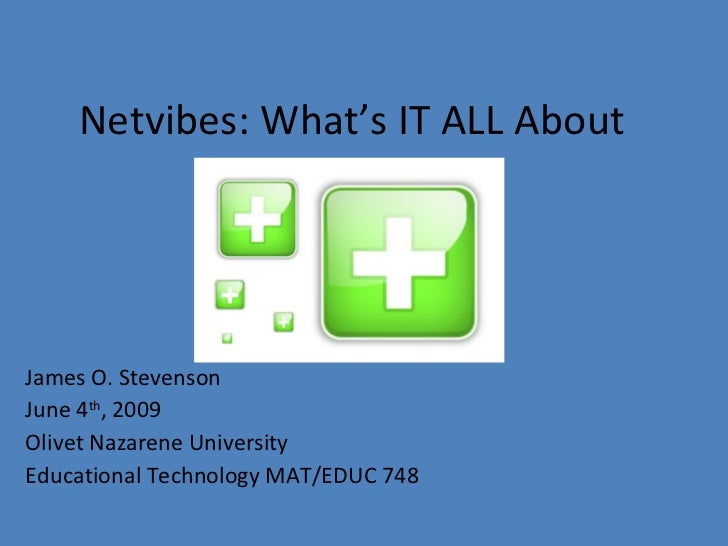 Netvibes: What's IT ALL About James O. Stevenson June 4 th , 2009 Olivet Nazarene University Educational Technology MAT/ED...