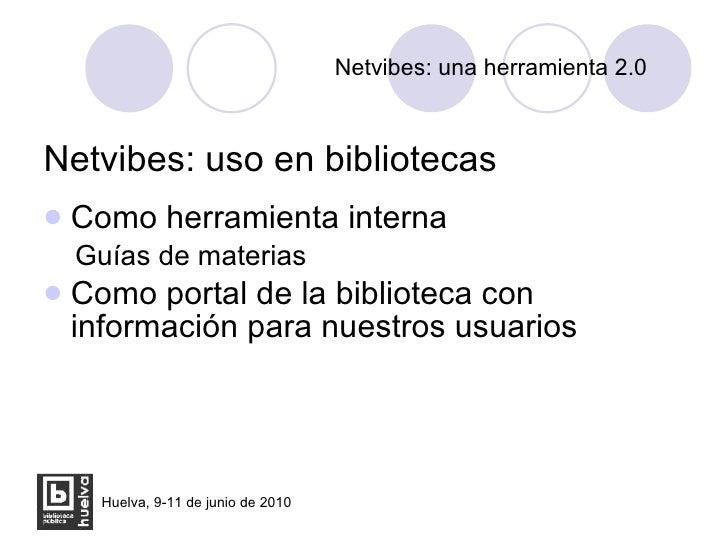 Netvibes: una herramienta 2.0 <ul><li>Netvibes: uso en bibliotecas </li></ul><ul><li>Como herramienta interna </li></ul><u...