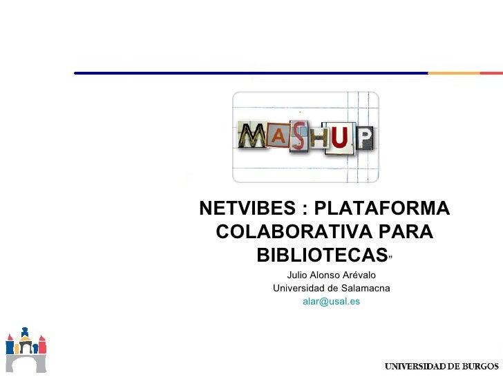"NETVIBES : PLATAFORMA COLABORATIVA PARA     BIBLIOTECAS""         Julio Alonso Arévalo      Universidad de Salamacna       ..."