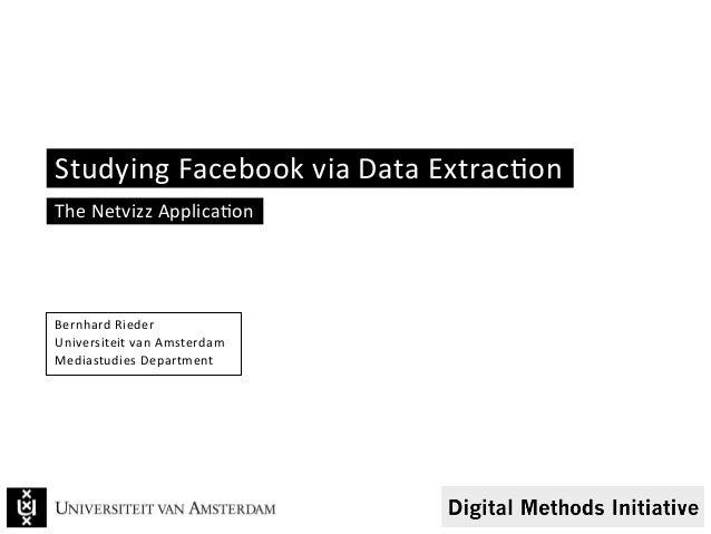 Studying Facebook via Data Extrac6on The Netvizz Applica6on Bernhard Rieder Universiteit van Amste...