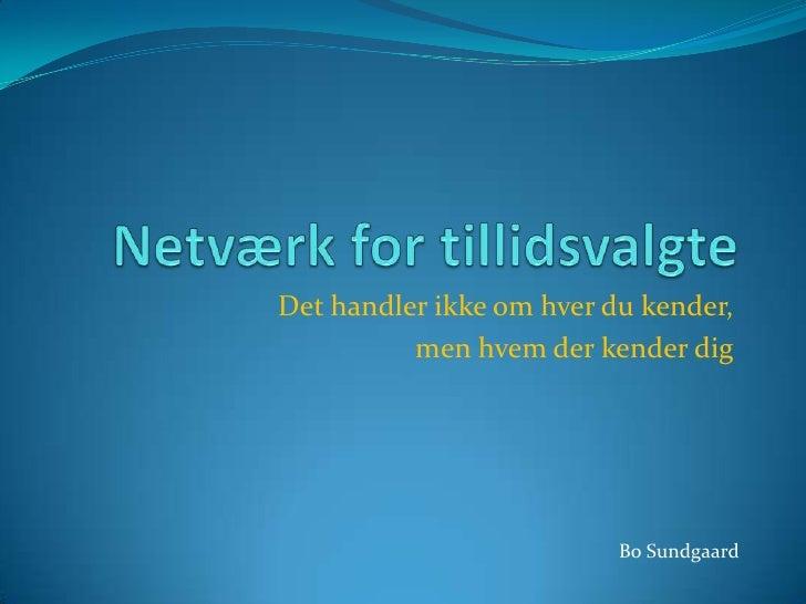 Netværk for tillidsvalgte<br />Det handler ikke om hver du kender,<br />men hvem der kender dig<br />Bo Sundgaard<br />