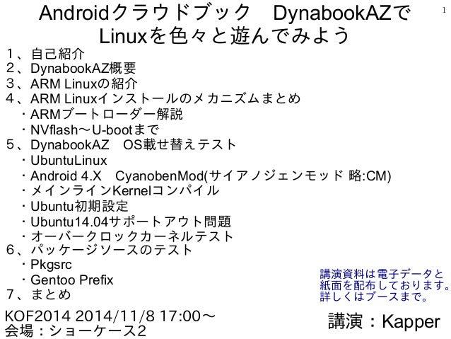 1 Androidクラウドブック DynabookAZで Linuxを色々と遊んでみよう 1、自己紹介 2、DynabookAZ概要 3、ARM Linuxの紹介 4、ARM Linuxインストールのメカニズムまとめ  ・ARMブートローダー解...