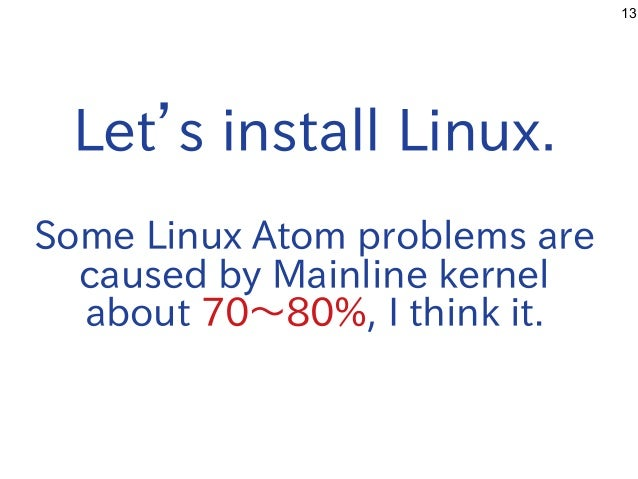 13 Let's install Linux. Some Linux Atom problems are caused by Mainline kernel about 70〜80%, I think it.