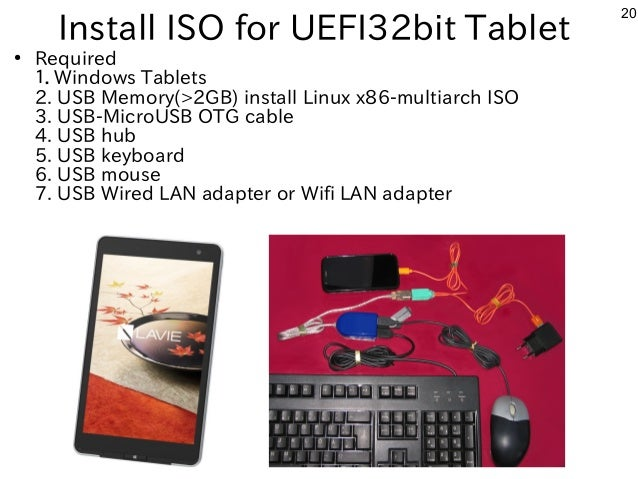 20 Install ISO for UEFI32bit Tablet ● Required 1.Windows Tablets 2. USB Memory(>2GB) install Linux x86-multiarch ISO 3. US...