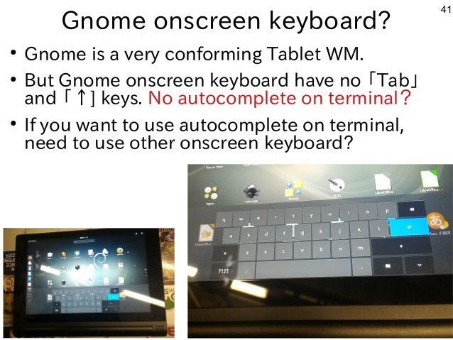 41 Gnome onscreen keyboard? ● Gnome is a very conforming Tablet WM. ● But Gnome onscreen keyboard have no 「Tab」 and 「↑] ke...