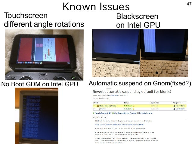 47 Known Issues Touchscreen different angle rotations Blackscreen on Intel GPU No Boot GDM on Intel GPU Automatic suspend ...