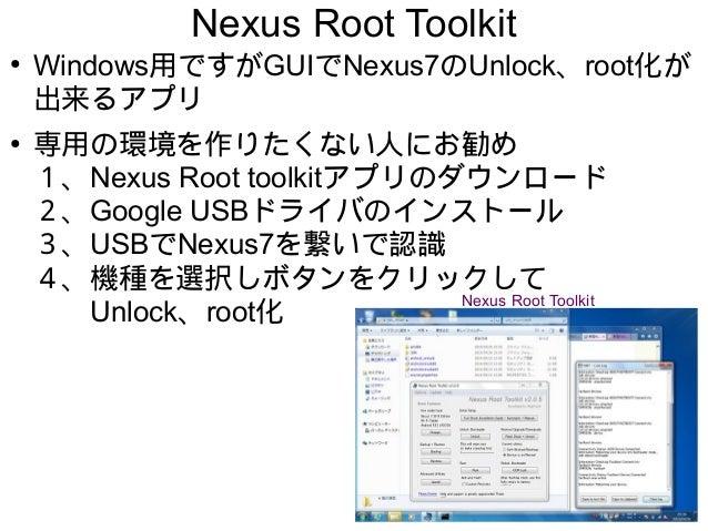 Nexus Root Toolkit ● Windows用ですがGUIでNexus7のUnlock、root化が 出来るアプリ ● 専用の環境を作りたくない人にお勧め 1、Nexus Root toolkitアプリのダウンロード 2、Googl...