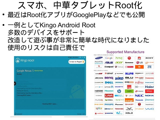 スマホ、中華タブレットRoot化 ● 最近はRoot化アプリがGooglePlayなどでも公開 ● 一例としてKingo Android Root 多数のデバイスをサポート 改造して遊ぶ事が非常に簡単な時代になりました 使用のリスクは自己責任で...