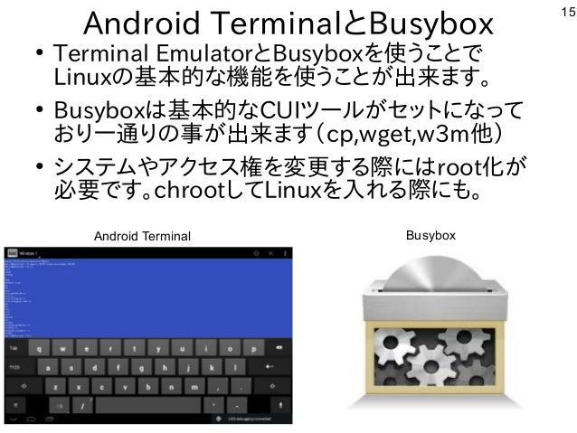 15 Android TerminalとBusybox ● Terminal EmulatorとBusyboxを使うことで Linuxの基本的な機能を使うことが出来ます。 ● Busyboxは基本的なCUIツールがセットになって おり一通りの事...