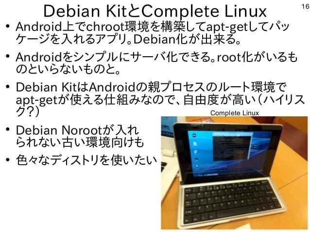 16 Debian KitとComplete Linux ● Android上でchroot環境を構築してapt-getしてパッ ケージを入れるアプリ。Debian化が出来る。 ● Androidをシンプルにサーバ化できる。root化がいるも ...