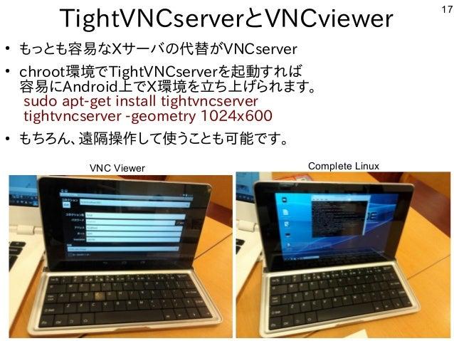 17 TightVNCserverとVNCviewer ● もっとも容易なXサーバの代替がVNCserver ● chroot環境でTightVNCserverを起動すれば 容易にAndroid上でX環境を立ち上げられます。 sudo apt-...