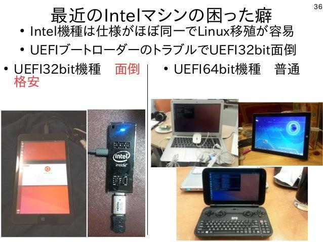 36 最近のIntelマシンの困った癖 ● Intel機種は仕様がほぼ同一でLinux移殖が容易 ● UEFIブートローダーのトラブルでUEFI32bit面倒 ● UEFI32bit機種 面倒 格安 ● UEFI64bit機種 普通