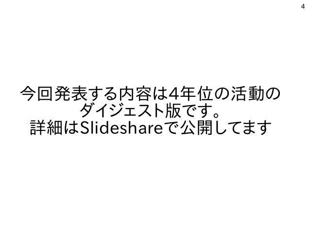 4 今回発表する内容は4年位の活動の ダイジェスト版です。 詳細はSlideshareで公開してます