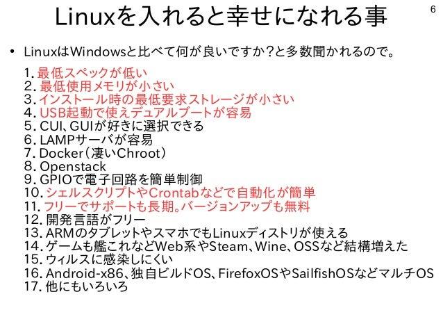 6 Linuxを入れると幸せになれる事 ● LinuxはWindowsと比べて何が良いですか?と多数聞かれるので。 1.最低スペックが低い 2.最低使用メモリが小さい 3.インストール時の最低要求ストレージが小さい 4.USB起動で使えデュアル...