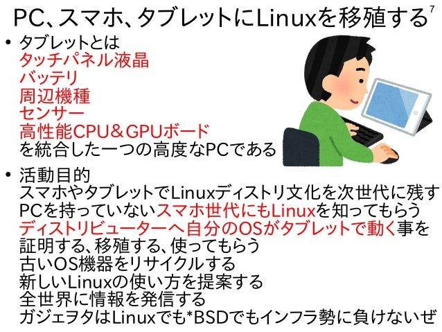 7 PC、スマホ、タブレットにLinuxを移殖する ● タブレットとは タッチパネル液晶 バッテリ 周辺機種 センサー 高性能CPU&GPUボード を統合した一つの高度なPCである ● 活動目的 スマホやタブレットでLinuxディストリ文化を次...