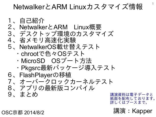 1 NetwalkerとARM Linuxカスタマイズ情報 1、自己紹介 2、NetwalkerとARM Linux概要 3、デスクトップ環境のカスタマイズ 4、省メモリ高速化実験 5、NetwalkerOS載せ替えテスト   ・chrootで...
