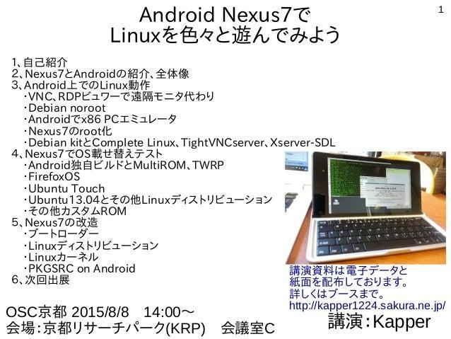 1 Android Nexus7で Linuxを色々と遊んでみよう 1、自己紹介 2、Nexus7とAndroidの紹介、全体像 3、Android上でのLinux動作  ・VNC、RDPビュワーで遠隔モニタ代わり  ・Debian noroo...