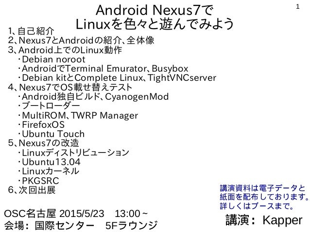 1 Android Nexus7で Linuxを色々と遊んでみよう1、自己紹介 2、Nexus7とAndroidの紹介、全体像 3、Android上でのLinux動作  ・Debian noroot  ・AndroidでTerminal Emu...