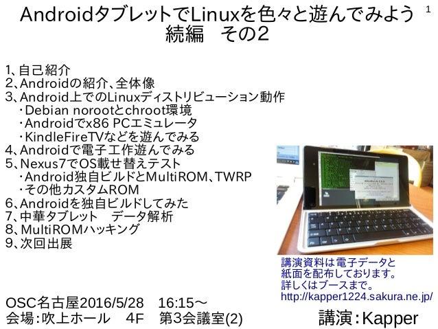 1 AndroidタブレットでLinuxを色々と遊んでみよう 続編 その2 1、自己紹介 2、Androidの紹介、全体像 3、Android上でのLinuxディストリビューション動作  ・Debian norootとchroot環境  ・An...