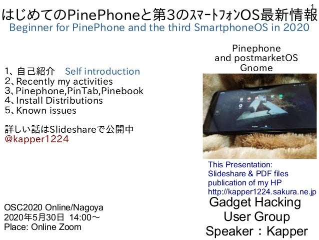 1 はじめてのPinePhoneと第3のスマートフォンOS最新情報 Beginner for PinePhone and the third SmartphoneOS in 2020 1、 自己紹介 Self introduction 2、Re...