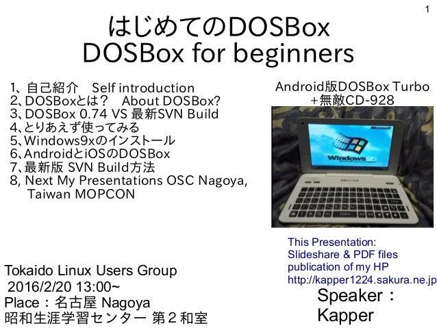 1 はじめてのDOSBox DOSBox for beginners 1、 自己紹介 Self introduction 2、DOSBoxとは? About DOSBox? 3、DOSBox 0.74 VS 最新SVN Build 4、とりあえ...