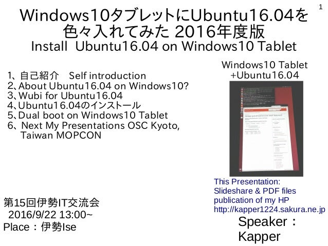 1 Windows10タブレットにUbuntu16.04を 色々入れてみた 2016年度版 Install Ubuntu16.04 on Windows10 Tablet 1、 自己紹介 Self introduction 2、About Ub...