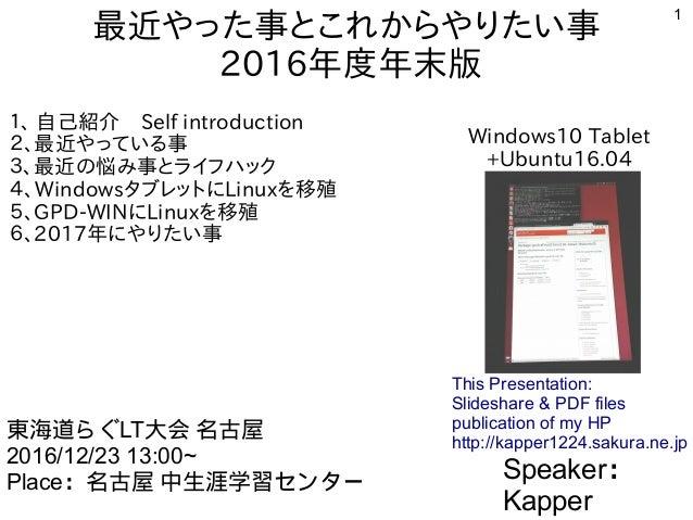 1 最近やった事とこれからやりたい事 2016年度年末版 1、 自己紹介 Self introduction 2、最近やっている事 3、最近の悩み事とライフハック 4、WindowsタブレットにLinuxを移殖 5、GPD-WINにLinuxを...