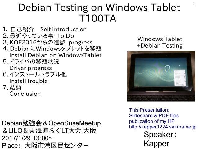 1 Debian Testing on Windows Tablet T100TA 1、 自己紹介 Self introduction 2、最近やっている事 To Do 3、KOF2016からの進捗 progress 4、DebianにWind...