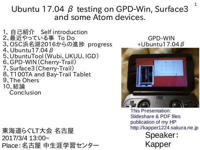 1 Ubuntu 17.04 β testing on GPD-Win, Surface3 and some Atom devices. 1、 自己紹介 Self introduction 2、最近やっている事 To Do 3、OSC浜名湖20...