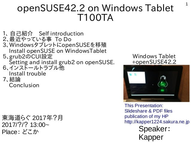 1 openSUSE42.2 on Windows Tablet T100TA 1、 自己紹介 Self introduction 2、最近やっている事 To Do 3、WindowsタブレットにopenSUSEを移殖 Install open...