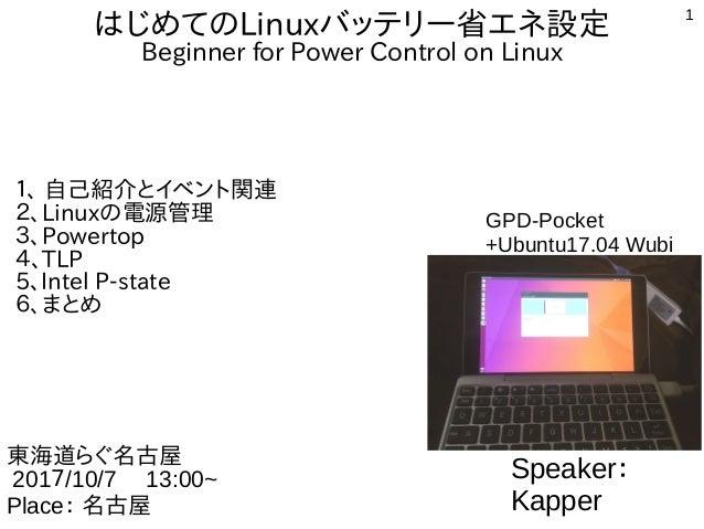 1 はじめてのLinuxバッテリー省エネ設定 Beginner for Power Control on Linux 1、 自己紹介とイベント関連 2、Linuxの電源管理 3、Powertop 4、TLP 5、Intel P-state 6、...