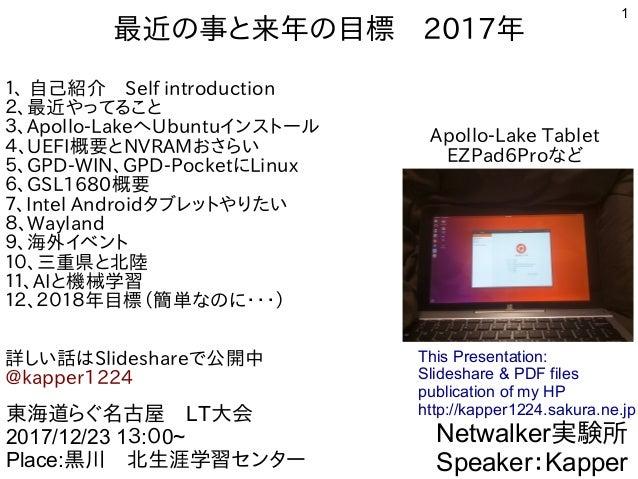 1 最近の事と来年の目標 2017年 1、 自己紹介 Self introduction 2、最近やってること 3、Apollo-LakeへUbuntuインストール 4、UEFI概要とNVRAMおさらい 5、GPD-WIN、GPD-Pocket...