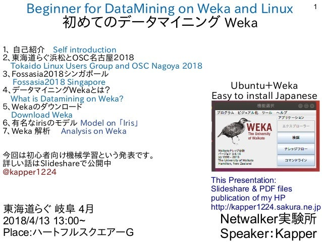 1 Beginner for DataMining on Weka and Linux 初めてのデータマイニング Weka 1、 自己紹介 Self introduction 2、東海道らぐ浜松とOSC名古屋2018  Tokaido Linu...
