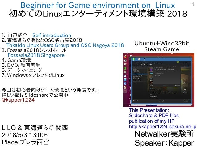 1 Beginner for Game environment on Linux 初めてのLinuxエンターティメント環境構築 2018 1、 自己紹介 Self introduction 2、東海道らぐ浜松とOSC名古屋2018  Tokai...