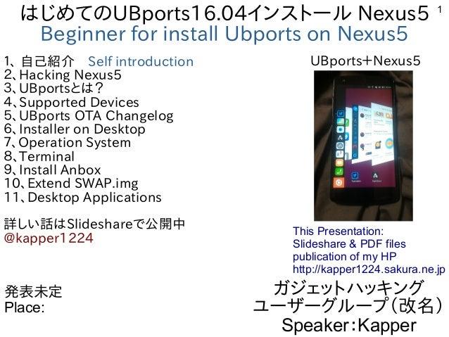 1 はじめてのUBports16.04インストール Nexus5 Beginner for install Ubports on Nexus5 1、 自己紹介 Self introduction 2、Hacking Nexus5 3、UBpor...